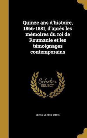 Bog, hardback Quinze ANS D'Histoire, 1866-1881, D'Apres Les Memoires Du Roi de Roumanie Et Les Temoignages Contemporains af Jehan De 1855- Witte