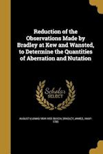 Reduction of the Observations Made by Bradley at Kew and Wansted, to Determine the Quantities of Aberration and Nutation af August Ludwig 1804-1855 Busch