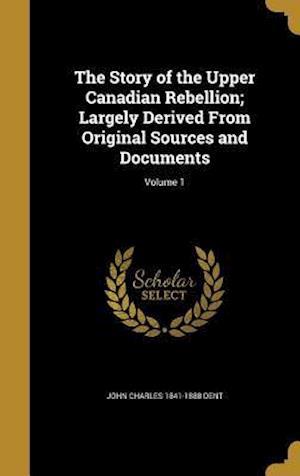 Bog, hardback The Story of the Upper Canadian Rebellion; Largely Derived from Original Sources and Documents; Volume 1 af John Charles 1841-1888 Dent