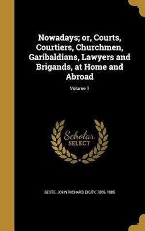 Bog, hardback Nowadays; Or, Courts, Courtiers, Churchmen, Garibaldians, Lawyers and Brigands, at Home and Abroad; Volume 1