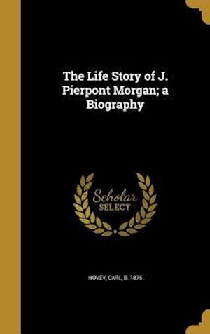 Bog, hardback The Life Story of J. Pierpont Morgan; A Biography