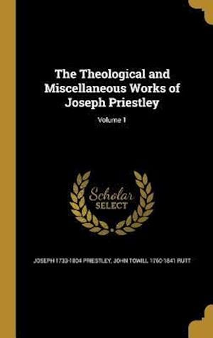 Bog, hardback The Theological and Miscellaneous Works of Joseph Priestley; Volume 1 af John Towill 1760-1841 Rutt, Joseph 1733-1804 Priestley