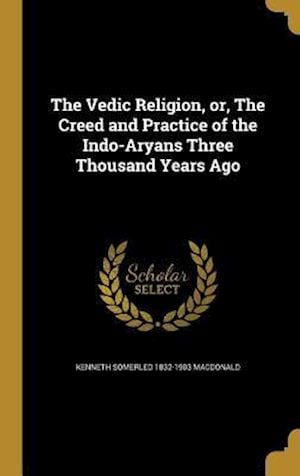 Bog, hardback The Vedic Religion, Or, the Creed and Practice of the Indo-Aryans Three Thousand Years Ago af Kenneth Somerled 1832-1903 MacDonald