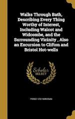 Walks Through Bath, Describing Every Thing Worthy of Interest, Including Walcot and Widcombe, and the Surrounding Vicinity, Also an Excursion to Clift af Pierce 1772-1849 Egan