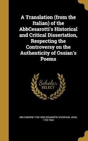 Bog, hardback A Translation (from the Italian) of the Abbcesarotti's Historical and Critical Dissertation, Respecting the Controversy on the Authenticity of Ossian' af Melchiorre 1730-1808 Cesarotti