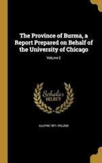 The Province of Burma, a Report Prepared on Behalf of the University of Chicago; Volume 2 af Alleyne 1871- Ireland