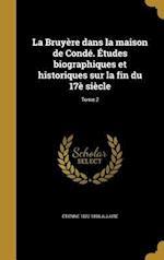 La Bruyere Dans La Maison de Conde. Etudes Biographiques Et Historiques Sur La Fin Du 17e Siecle; Tome 2 af Etienne 1822-1896 Allaire