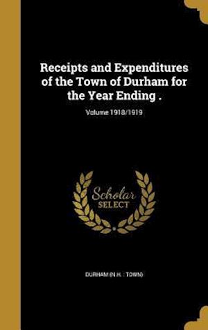 Bog, hardback Receipts and Expenditures of the Town of Durham for the Year Ending .; Volume 1918/1919