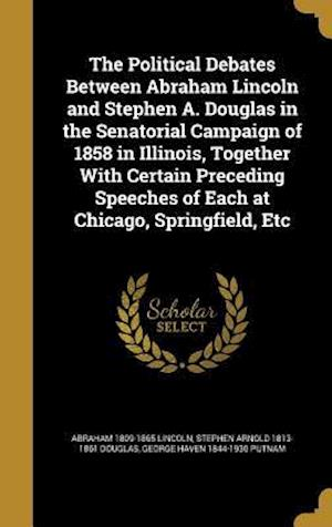 Bog, hardback The Political Debates Between Abraham Lincoln and Stephen A. Douglas in the Senatorial Campaign of 1858 in Illinois, Together with Certain Preceding S af George Haven 1844-1930 Putnam, Stephen Arnold 1813-1861 Douglas, Abraham 1809-1865 Lincoln