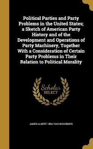 Bog, hardback Political Parties and Party Problems in the United States; A Sketch of American Party History and of the Development and Operations of Party Machinery af James Albert 1856-1943 Woodburn