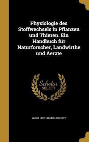 Bog, hardback Physiologie Des Stoffwechsels in Pflanzen Und Thieren. Ein Handbuch Fur Naturforscher, Landwirthe Und Aerzte af Jacob 1822-1893 Moleschott