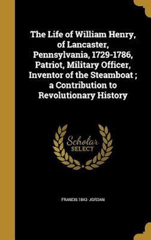 Bog, hardback The Life of William Henry, of Lancaster, Pennsylvania, 1729-1786, Patriot, Military Officer, Inventor of the Steamboat; A Contribution to Revolutionar af Francis 1843- Jordan