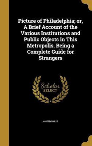 Bog, hardback Picture of Philadelphia; Or, a Brief Account of the Various Institutions and Public Objects in This Metropolis. Being a Complete Guide for Strangers