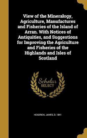 Bog, hardback View of the Mineralogy, Agriculture, Manufactures and Fisheries of the Island of Arran. with Notices of Antiquities, and Suggestions for Improving the