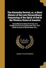 The Kentucky Revival, Or, a Short History of the Late Extraordinary Outpouring of the Spirit of God in the Western States of America af Richard 1770-1839 McNemar