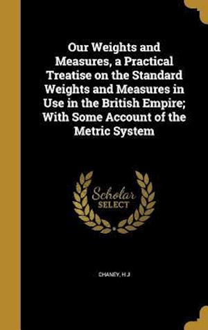 Bog, hardback Our Weights and Measures, a Practical Treatise on the Standard Weights and Measures in Use in the British Empire; With Some Account of the Metric Syst