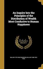 An Inquiry Into the Principles of the Distribution of Wealth Most Conducive to Human Happiness af William 1805-1873 Pare, William 1775-1833 Thompson