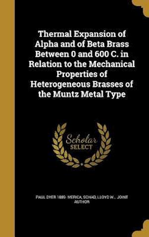 Bog, hardback Thermal Expansion of Alpha and of Beta Brass Between 0 and 600 C. in Relation to the Mechanical Properties of Heterogeneous Brasses of the Muntz Metal af Paul Dyer 1889- Merica