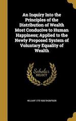 An  Inquiry Into the Principles of the Distribution of Wealth Most Conducive to Human Happiness; Applied to the Newly Proposed System of Voluntary Equ af William 1775-1833 Thompson