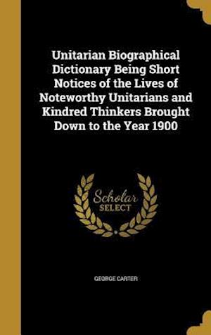 Bog, hardback Unitarian Biographical Dictionary Being Short Notices of the Lives of Noteworthy Unitarians and Kindred Thinkers Brought Down to the Year 1900 af George Carter