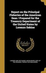 Report on the Principal Fisheries of the American Seas / Prepared for the Treasury Department of the United States by Lorenzo Sabine af Lorenzo 1803-1877 Sabine, Thomas 1794-1865 Corwin