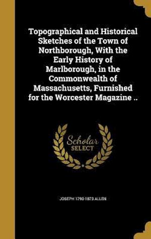 Bog, hardback Topographical and Historical Sketches of the Town of Northborough, with the Early History of Marlborough, in the Commonwealth of Massachusetts, Furnis af Joseph 1790-1873 Allen