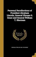 Personal Recollections of President Abraham Lincoln, General Ulysses S. Grant and General William T. Sherman af Grenville Mellen 1831-1916 Dodge