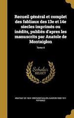 Recueil General Et Complet Des Fabliaux Des 13e Et 14e Siecles Imprimes Ou Inedits, Publies D'Apres Les Manuscrits Par Anatole de Montaiglon; Tome 4