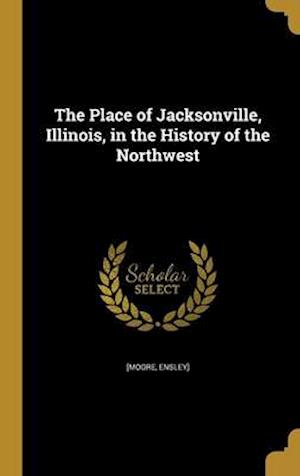 Bog, hardback The Place of Jacksonville, Illinois, in the History of the Northwest