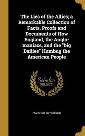 Bog, hardback The Lies of the Allies; A Remarkable Collection of Facts, Proofs and Documents of How England, the Anglo-Maniacs, and the Big Dailies Humbug the Ameri af Frank 1876-1927 Koester