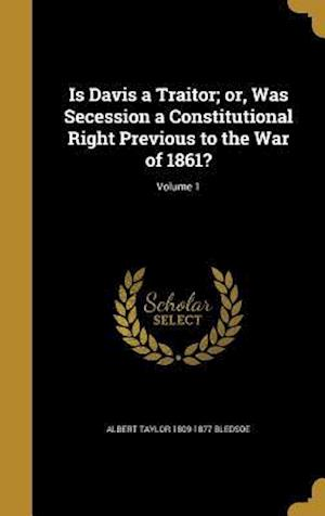 Bog, hardback Is Davis a Traitor; Or, Was Secession a Constitutional Right Previous to the War of 1861?; Volume 1 af Albert Taylor 1809-1877 Bledsoe