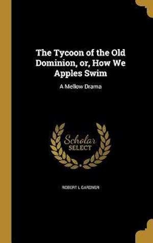 Bog, hardback The Tycoon of the Old Dominion, Or, How We Apples Swim af Robert L. Gardner
