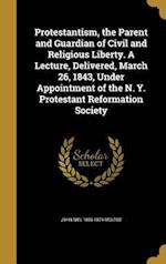 Protestantism, the Parent and Guardian of Civil and Religious Liberty. a Lecture, Delivered, March 26, 1843, Under Appointment of the N. Y. Protestant af John Niel 1806-1874 McLeod