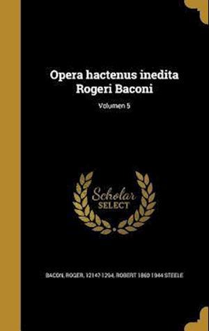 Bog, hardback Opera Hactenus Inedita Rogeri Baconi; Volumen 5 af Robert 1860-1944 Steele