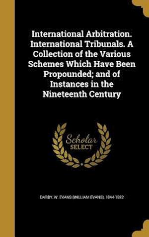 Bog, hardback International Arbitration. International Tribunals. a Collection of the Various Schemes Which Have Been Propounded; And of Instances in the Nineteenth
