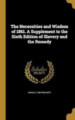 The Necessities and Wisdom of 1861. a Supplement to the Sixth Edition of Slavery and the Remedy af Samuel 1788-1869 Nott