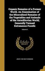 Organic Remains of a Former World. an Examination of the Mineralized Remains of the Vegetables and Animals of the Antediluvian World; Generally Termed af James 1755-1824 Parkinson