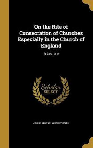 Bog, hardback On the Rite of Consecration of Churches Especially in the Church of England af John 1843-1911 Wordsworth