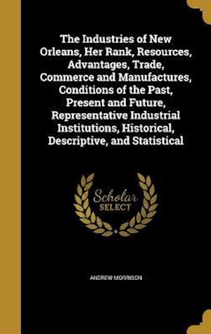 Bog, hardback The Industries of New Orleans, Her Rank, Resources, Advantages, Trade, Commerce and Manufactures, Conditions of the Past, Present and Future, Represen af Andrew Morrison