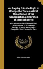 An  Inquiry Into the Right to Change the Ecclesiastical Constitution of the Congregational Churches of Massachusetts af John 1769-1840 Lowell