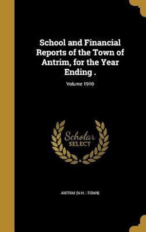 Bog, hardback School and Financial Reports of the Town of Antrim, for the Year Ending .; Volume 1910