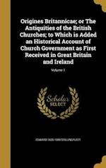 Origines Britannicae; Or the Antiquities of the British Churches; To Which Is Added an Historical Account of Church Government as First Received in Gr af Edward 1635-1699 Stillingfleet