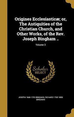 Bog, hardback Origines Ecclesiasticae; Or, the Antiquities of the Christian Church, and Other Works, of the REV. Joseph Bingham ..; Volume 3 af Joseph 1668-1723 Bingham, Richard 1765-1858 Bingham