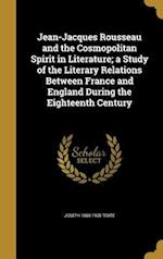 Jean-Jacques Rousseau and the Cosmopolitan Spirit in Literature; A Study of the Literary Relations Between France and England During the Eighteenth Ce af Joseph 1865-1900 Texte
