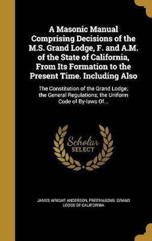 Bog, hardback A Masonic Manual Comprising Decisions of the M.S. Grand Lodge, F. and A.M. of the State of California, from Its Formation to the Present Time. Includi af James Wright Anderson