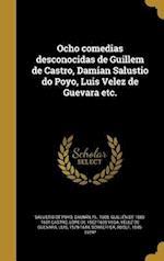 Ocho Comedias Desconocidas de Guillem de Castro, Damian Salustio Do Poyo, Luis Velez de Guevara Etc. af Lope De 1562-1635 Vega, Guillen De 1569-1631 Castro