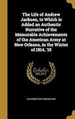 The Life of Andrew Jackson, to Which Is Added an Authentic Narrative of the Memorable Achievements of the American Army at New Orleans, in the Winter af Alexander 1819-1893 Walker