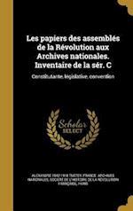 Les Papiers Des Assembles de La Revolution Aux Archives Nationales. Inventaire de La Ser. C af Alexandre 1842-1918 Tuetey