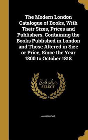 Bog, hardback The Modern London Catalogue of Books, with Their Sizes, Prices and Publishers. Containing the Books Published in London and Those Altered in Size or P