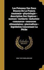 Les Poissons Des Eaux Douces de La France; Anatomie--Physiologie--Description Des Especes--Moeurs--Instincts--Industrie--Commerce--Resources Alimentai af Emile 1819-1900 Blanchard